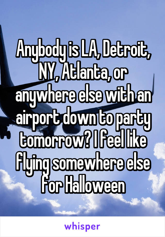 Anybody is LA, Detroit, NY, Atlanta, or anywhere else with an airport down to party tomorrow? I feel like flying somewhere else for Halloween