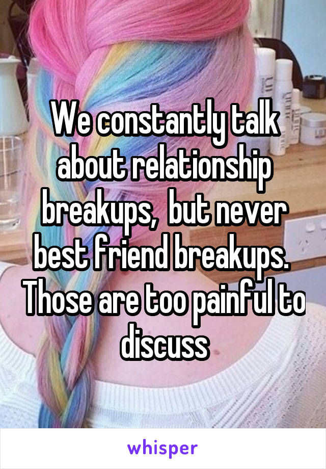 We constantly talk about relationship breakups,  but never best friend breakups.  Those are too painful to discuss