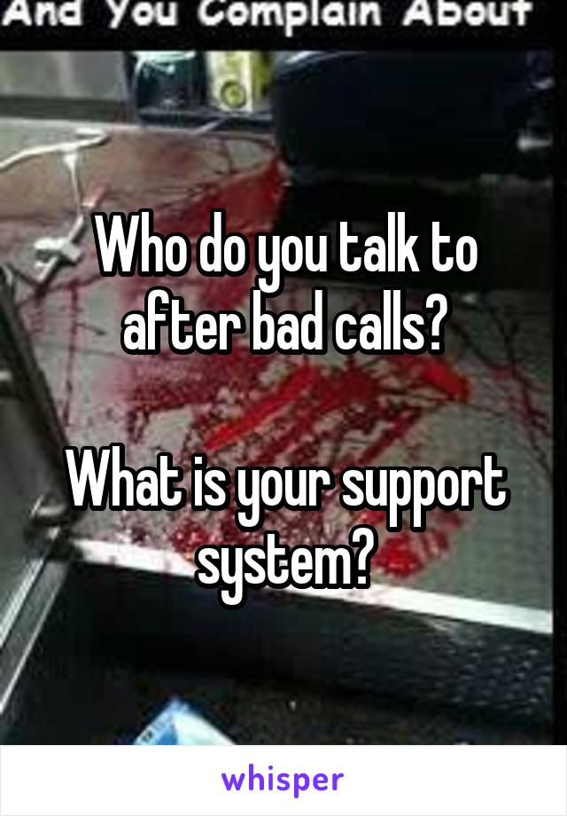 Who do you talk to after bad calls?  What is your support system?