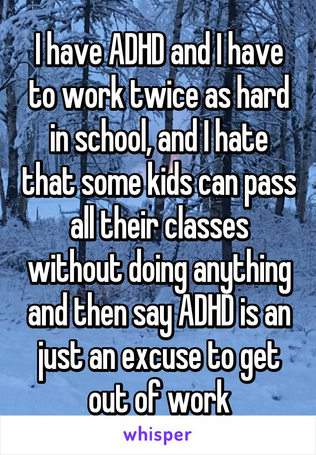 I have ADHD and I have to work twice as hard in school, and I hate that some kids can pass all their classes without doing anything and then say ADHD is an just an excuse to get out of work