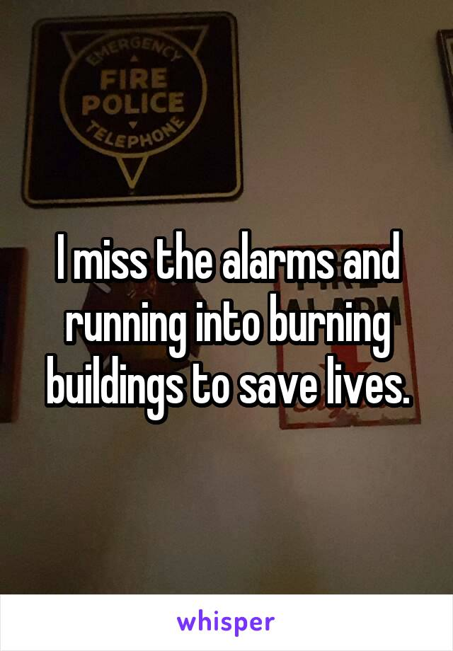 I miss the alarms and running into burning buildings to save lives.