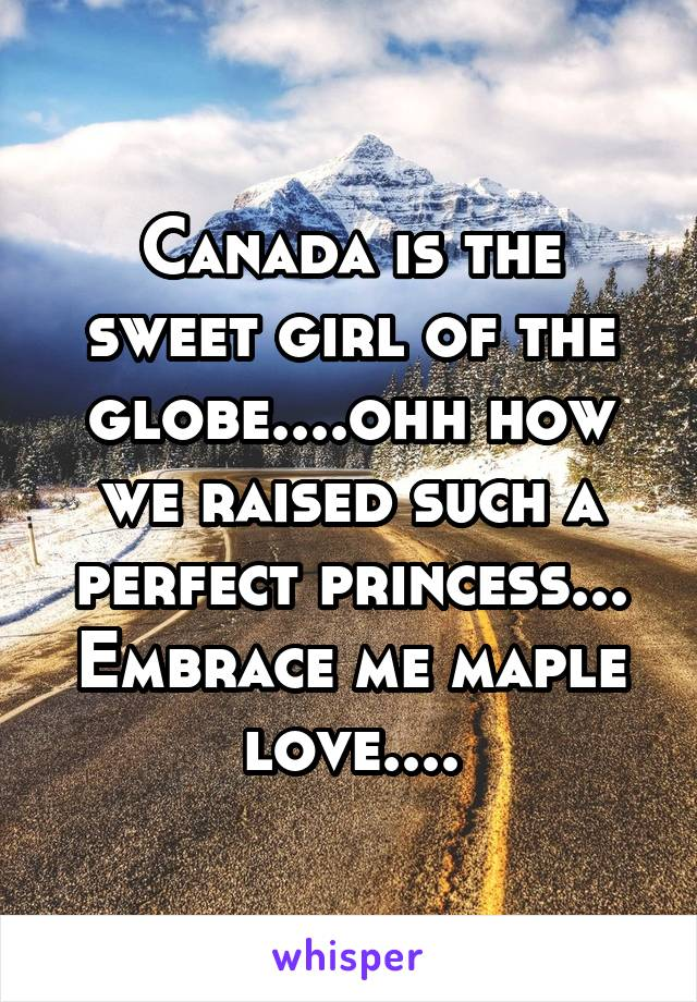 Canada is the sweet girl of the globe....ohh how we raised such a perfect princess... Embrace me maple love....