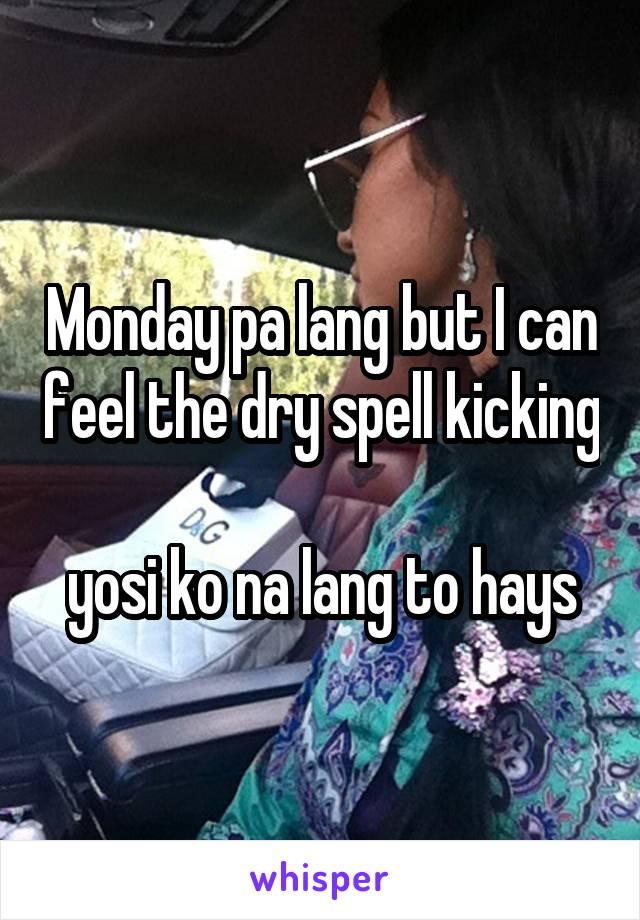 Monday pa lang but I can feel the dry spell kicking  yosi ko na lang to hays