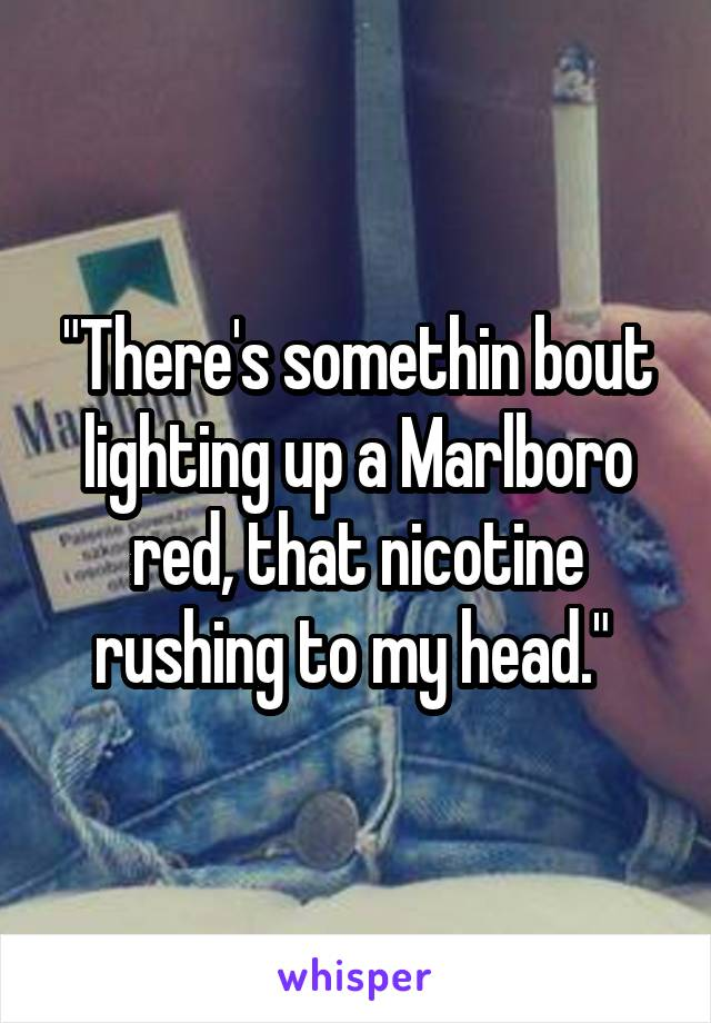 """""""There's somethin bout lighting up a Marlboro red, that nicotine rushing to my head."""""""