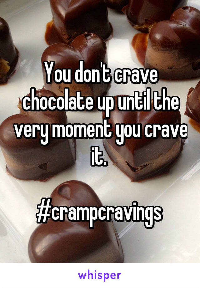 You don't crave chocolate up until the very moment you crave it.   #crampcravings