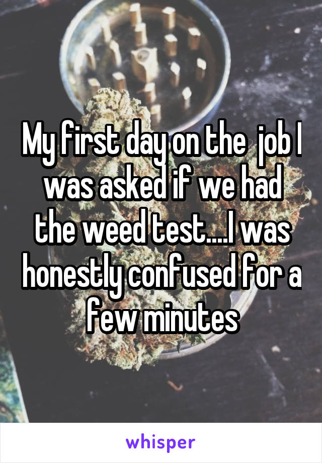 My first day on the  job I was asked if we had the weed test....I was honestly confused for a few minutes