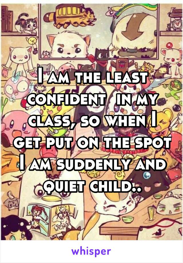 I am the least confident  in my class, so when I get put on the spot I am suddenly and quiet child..