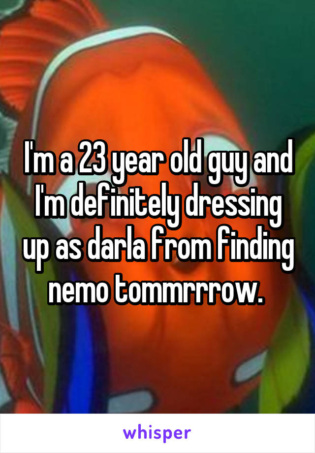 I'm a 23 year old guy and I'm definitely dressing up as darla from finding nemo tommrrrow.