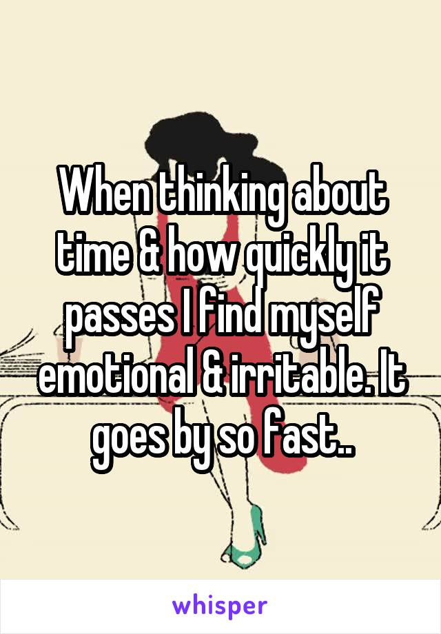 When thinking about time & how quickly it passes I find myself emotional & irritable. It goes by so fast..