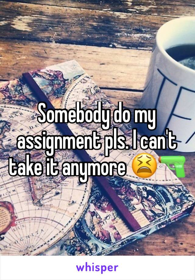 Somebody do my assignment pls. I can't take it anymore 😫🔫