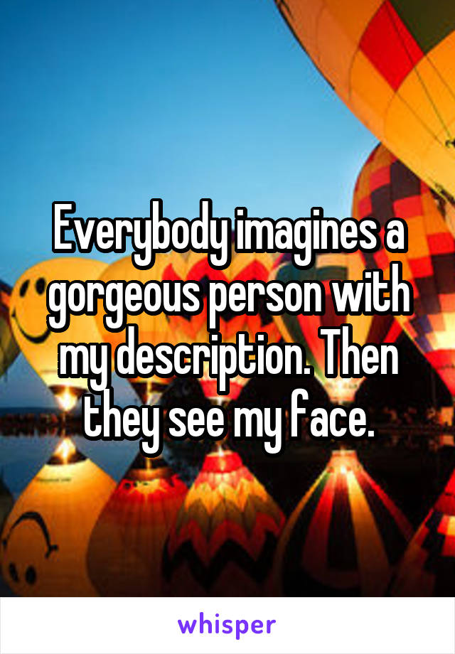 Everybody imagines a gorgeous person with my description. Then they see my face.