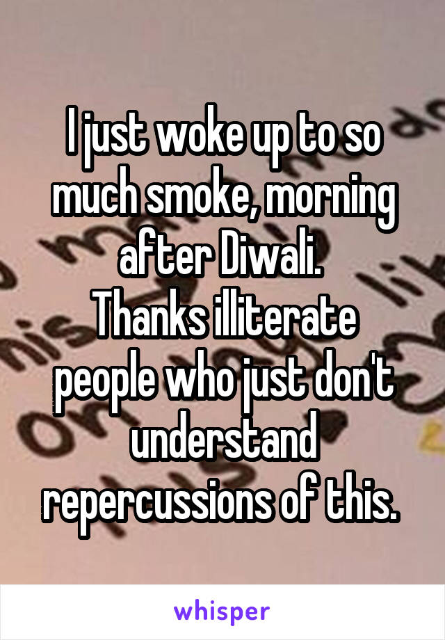 I just woke up to so much smoke, morning after Diwali.  Thanks illiterate people who just don't understand repercussions of this.