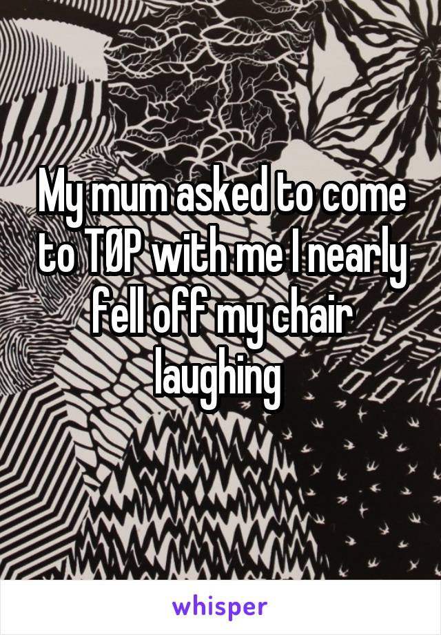 My mum asked to come to TØP with me I nearly fell off my chair laughing
