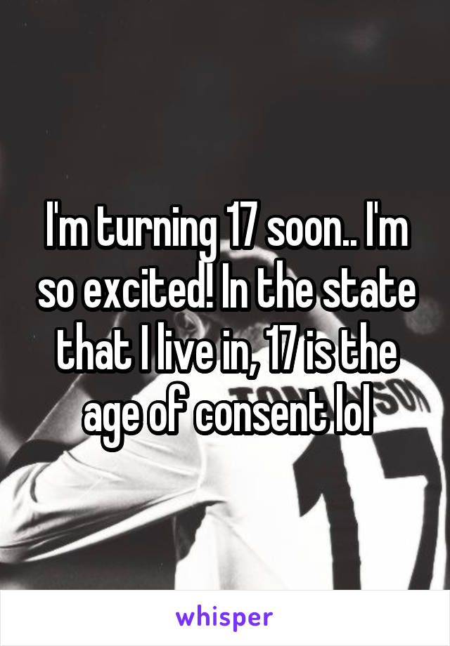 I'm turning 17 soon.. I'm so excited! In the state that I live in, 17 is the age of consent lol