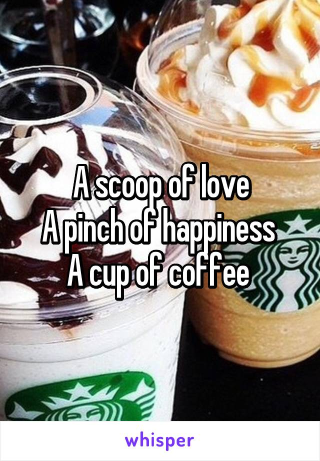 A scoop of love A pinch of happiness  A cup of coffee