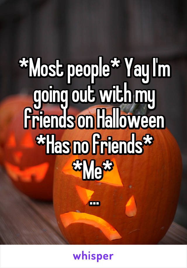 *Most people* Yay I'm going out with my friends on Halloween *Has no friends* *Me*  ...