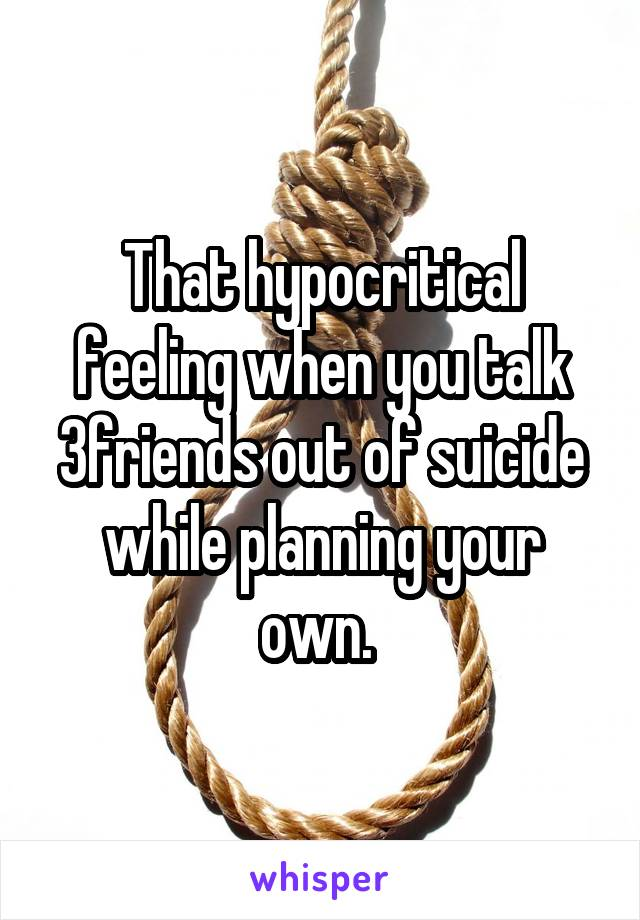 That hypocritical feeling when you talk 3friends out of suicide while planning your own.