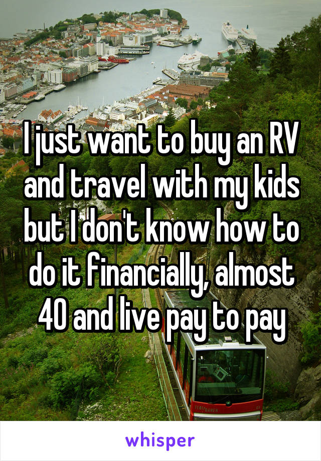 I just want to buy an RV and travel with my kids but I don't know how to do it financially, almost 40 and live pay to pay
