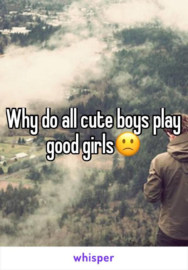 Why do all cute boys play good girls🙁