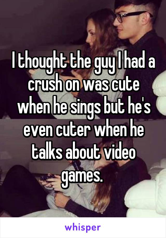 I thought the guy I had a crush on was cute when he sings but he's even cuter when he talks about video games.