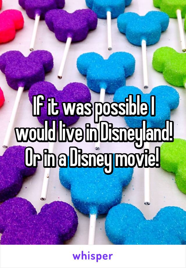 If it was possible I would live in Disneyland! Or in a Disney movie!