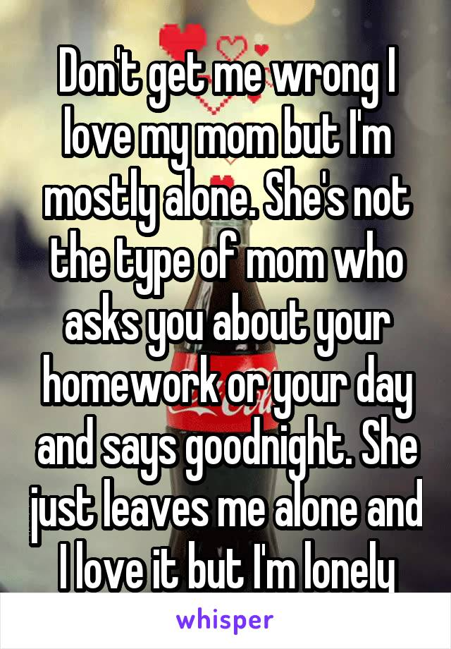 Don't get me wrong I love my mom but I'm mostly alone. She's not the type of mom who asks you about your homework or your day and says goodnight. She just leaves me alone and I love it but I'm lonely