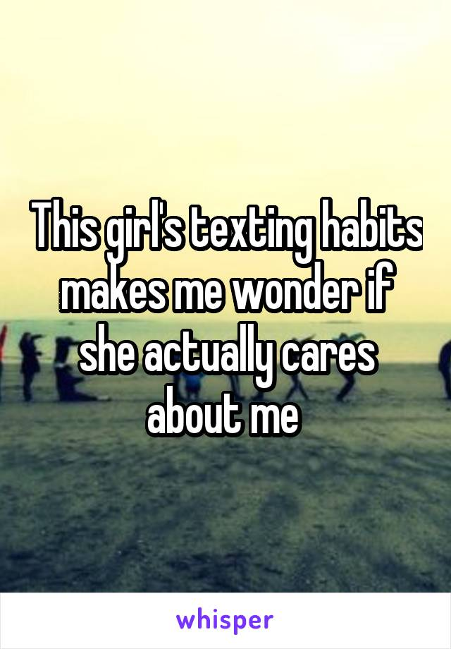 This girl's texting habits makes me wonder if she actually cares about me