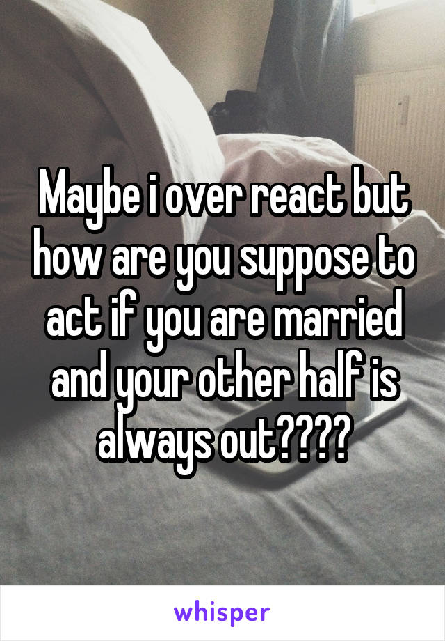 Maybe i over react but how are you suppose to act if you are married and your other half is always out????