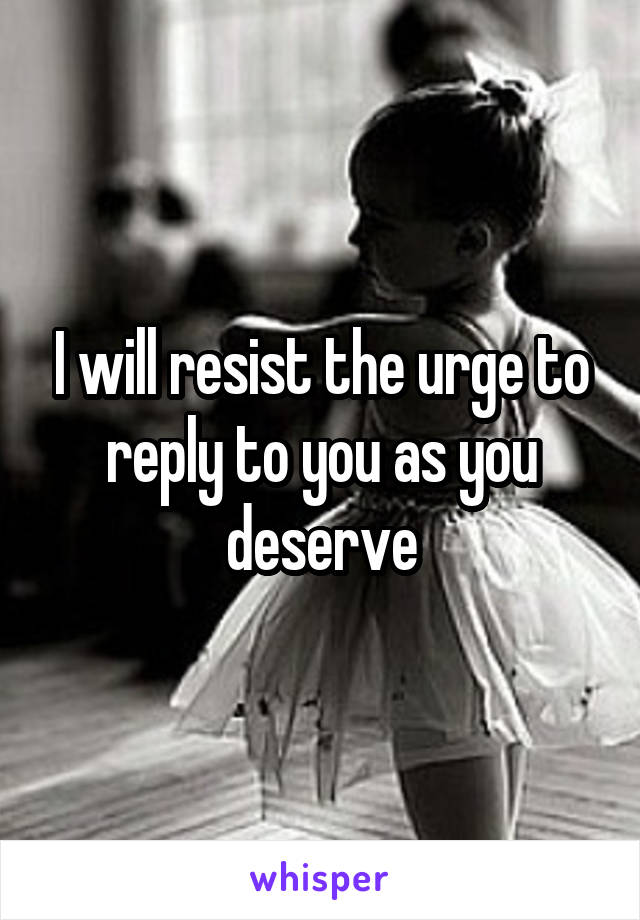 I will resist the urge to reply to you as you deserve