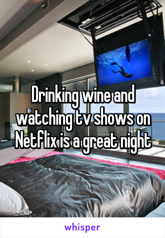 Drinking wine and watching tv shows on Netflix is a great night