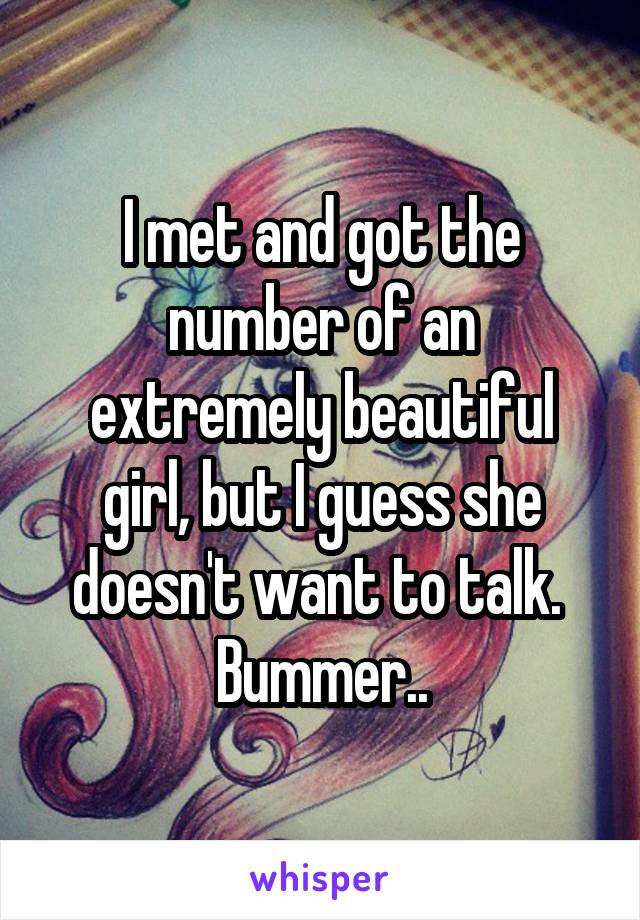 I met and got the number of an extremely beautiful girl, but I guess she doesn't want to talk.  Bummer..