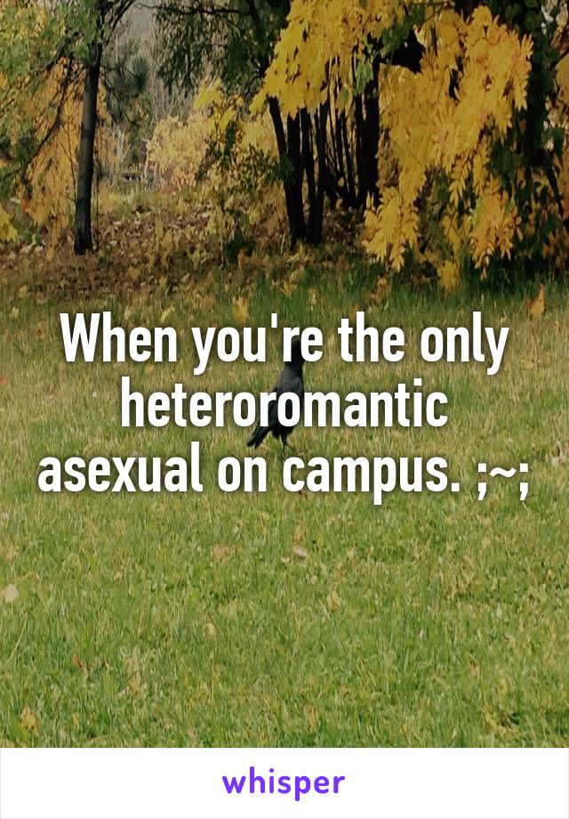 When you're the only heteroromantic asexual on campus. ;~;