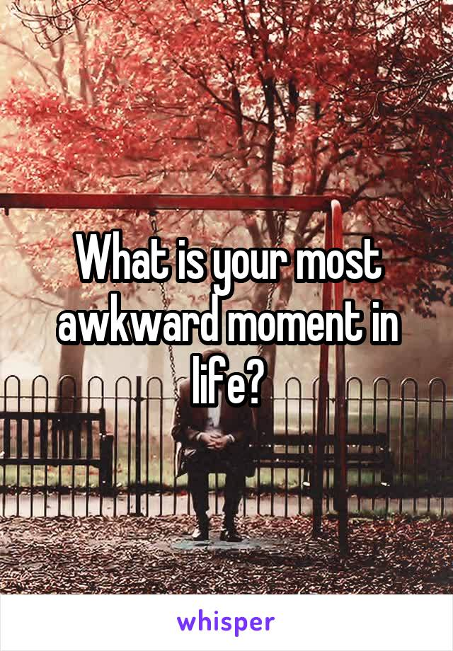 What is your most awkward moment in life?