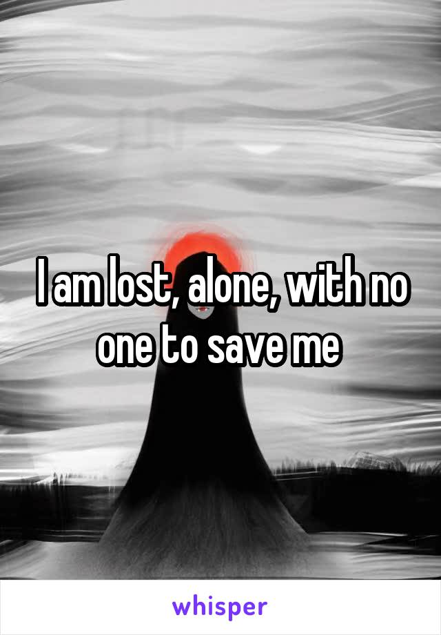 I am lost, alone, with no one to save me