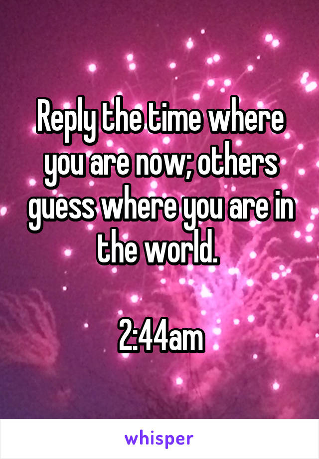 Reply the time where you are now; others guess where you are in the world.   2:44am