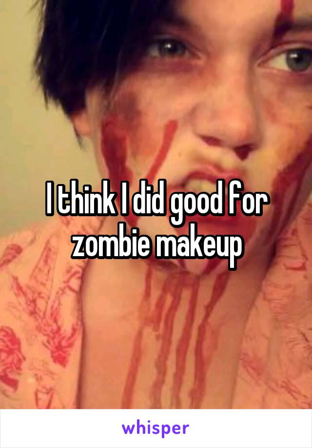 I think I did good for zombie makeup