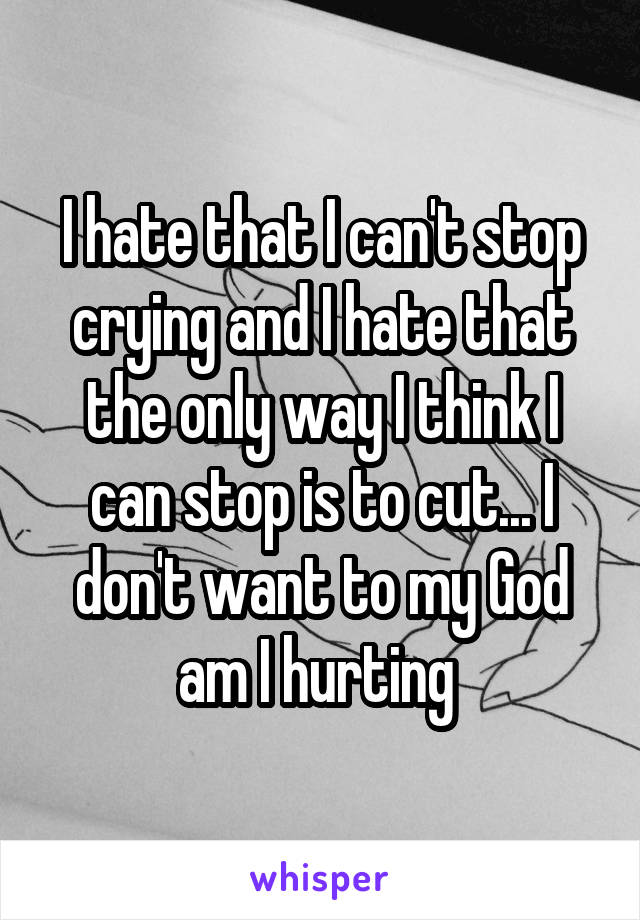 I hate that I can't stop crying and I hate that the only way I think I can stop is to cut... I don't want to my God am I hurting