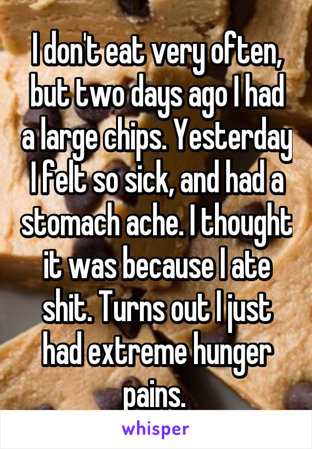 I don't eat very often, but two days ago I had a large chips. Yesterday I felt so sick, and had a stomach ache. I thought it was because I ate shit. Turns out I just had extreme hunger pains.