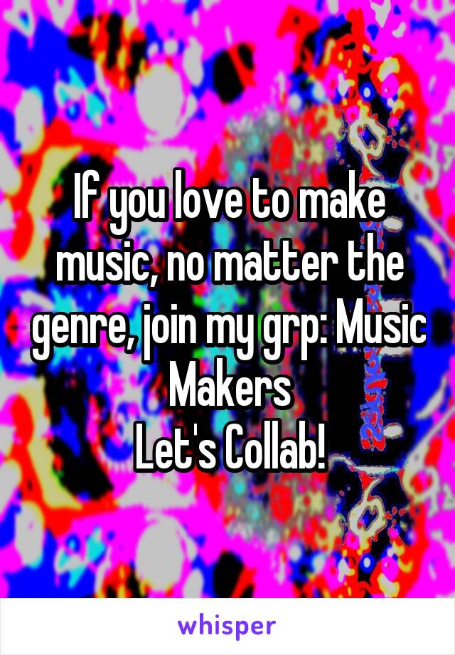 If you love to make music, no matter the genre, join my grp: Music Makers Let's Collab!