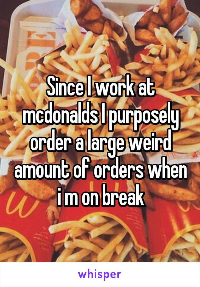 Since I work at mcdonalds I purposely order a large weird amount of orders when i m on break