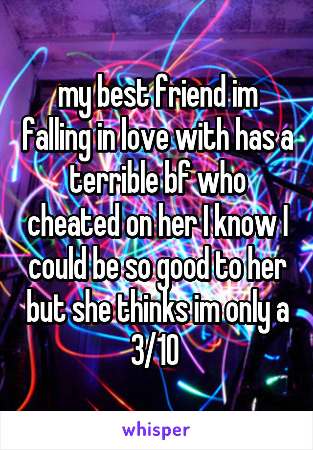 my best friend im falling in love with has a terrible bf who cheated on her I know I could be so good to her but she thinks im only a 3/10