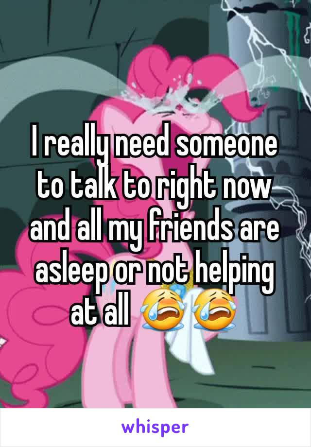 I really need someone to talk to right now and all my friends are asleep or not helping at all 😭😭