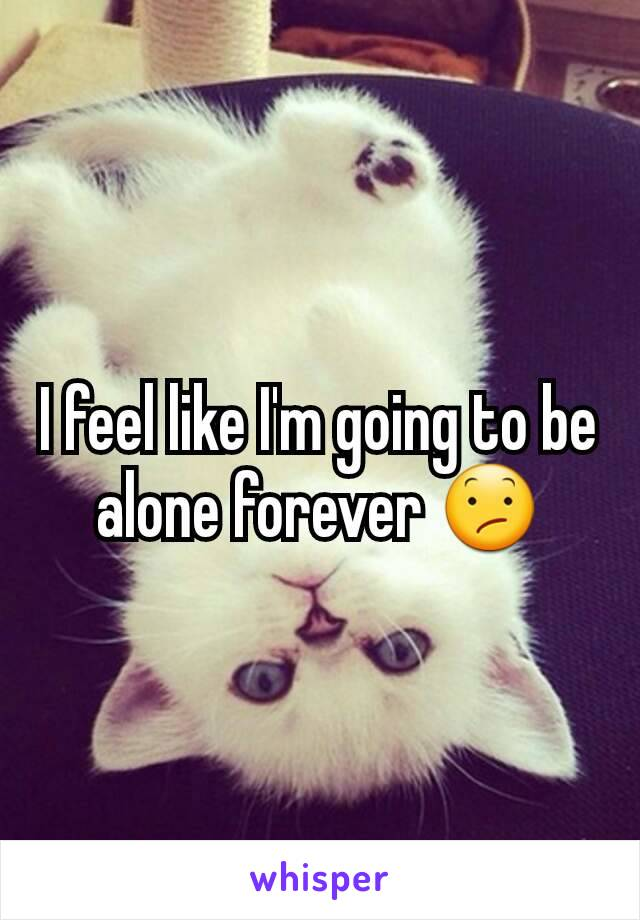 I feel like I'm going to be alone forever 😕