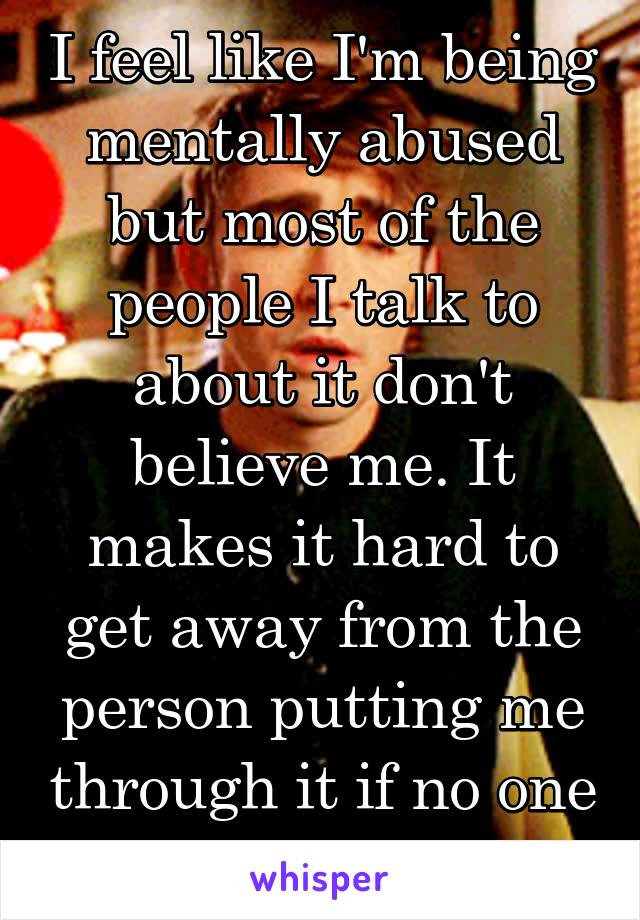 I feel like I'm being mentally abused but most of the people I talk to about it don't believe me. It makes it hard to get away from the person putting me through it if no one agrees with me...