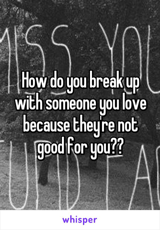 How do you break up with someone you love because they're not good for you??
