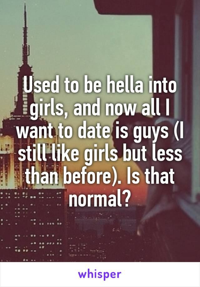 Used to be hella into girls, and now all I want to date is guys (I still like girls but less than before). Is that normal?