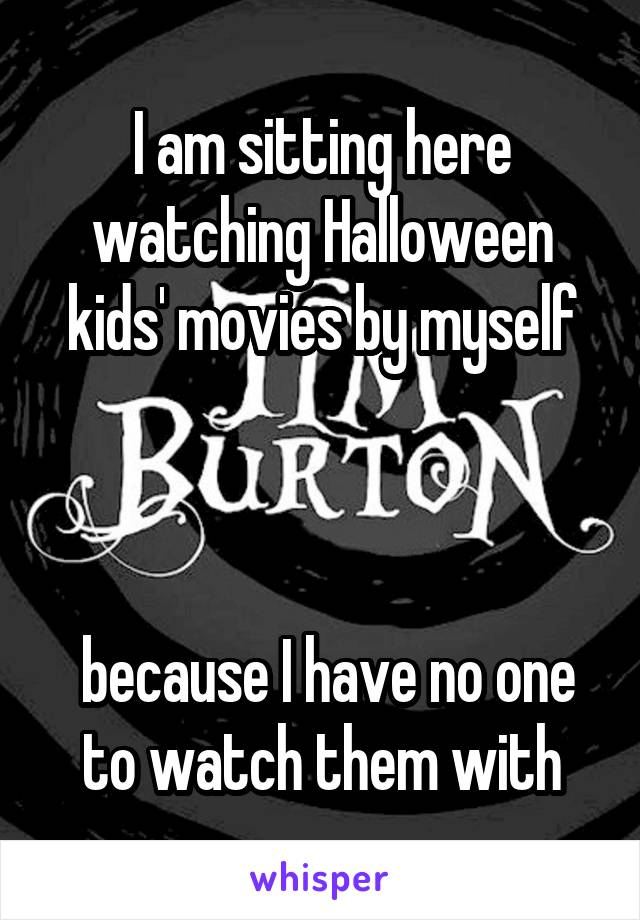 I am sitting here watching Halloween kids' movies by myself     because I have no one to watch them with