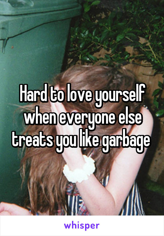 Hard to love yourself when everyone else treats you like garbage