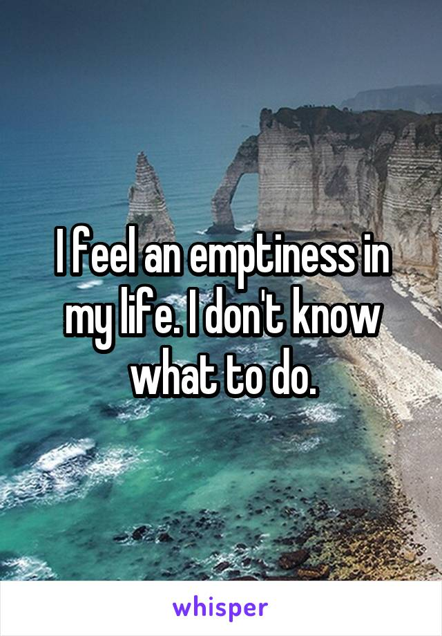 I feel an emptiness in my life. I don't know what to do.