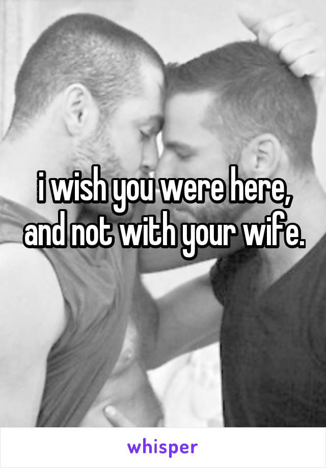 i wish you were here, and not with your wife.